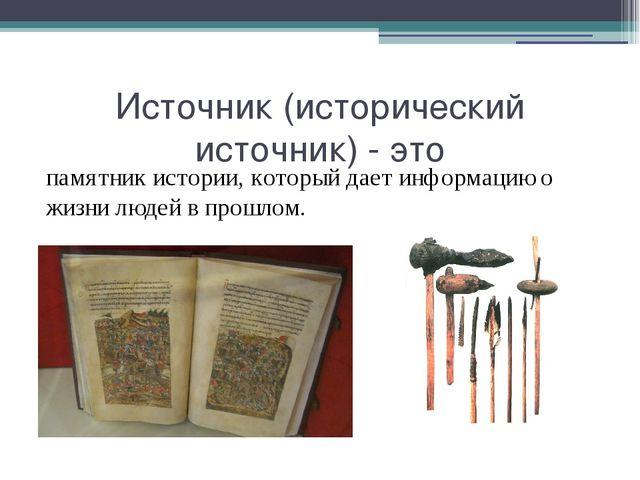 Источник (исторический источник) - это памятник истории, который дает информа...
