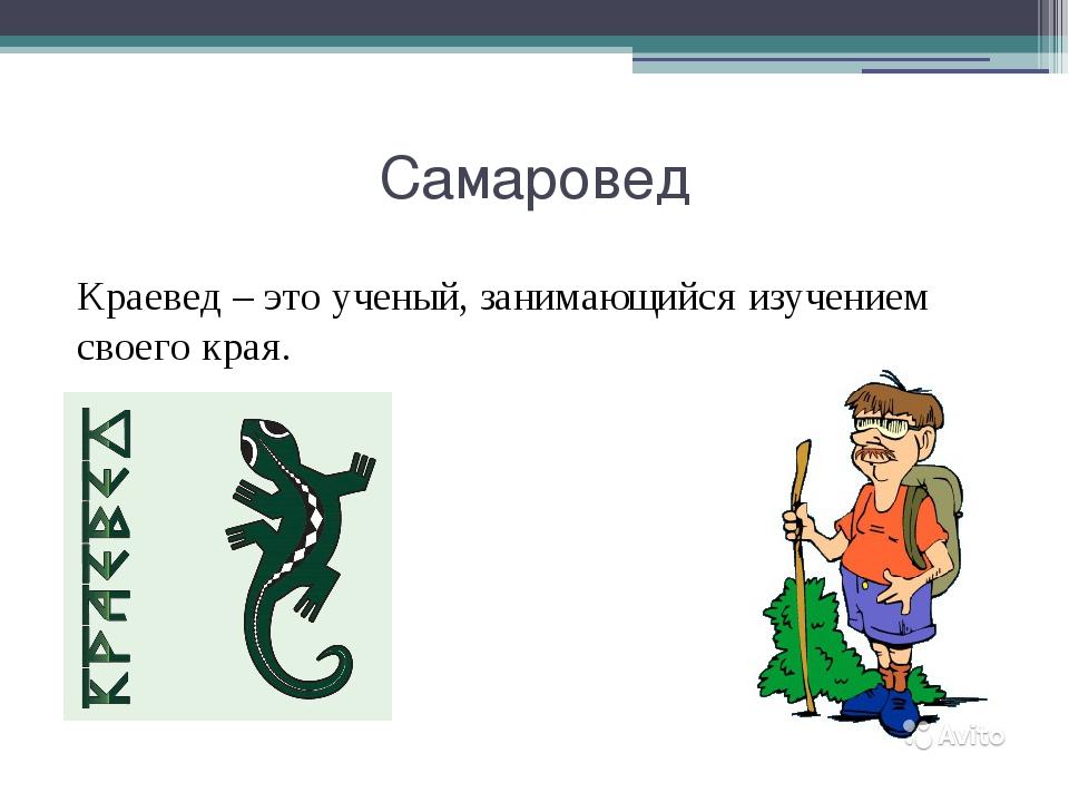 Самаровед Краевед – это ученый, занимающийся изучением своего края.