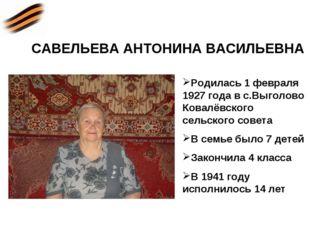 САВЕЛЬЕВА АНТОНИНА ВАСИЛЬЕВНА Родилась 1 февраля 1927 года в с.Выголово Ковал