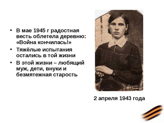 В мае 1945 г радостная весть облетела деревню: «Война кончилась!» Тяжёлые исп...