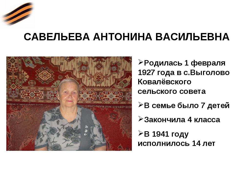 САВЕЛЬЕВА АНТОНИНА ВАСИЛЬЕВНА Родилась 1 февраля 1927 года в с.Выголово Ковал...