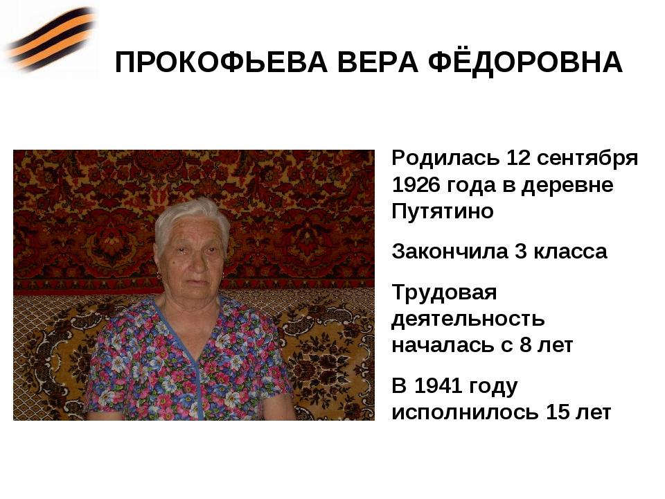 ПРОКОФЬЕВА ВЕРА ФЁДОРОВНА Родилась 12 сентября 1926 года в деревне Путятино З...