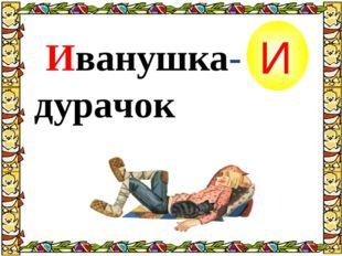 Иванушка-дурачок И