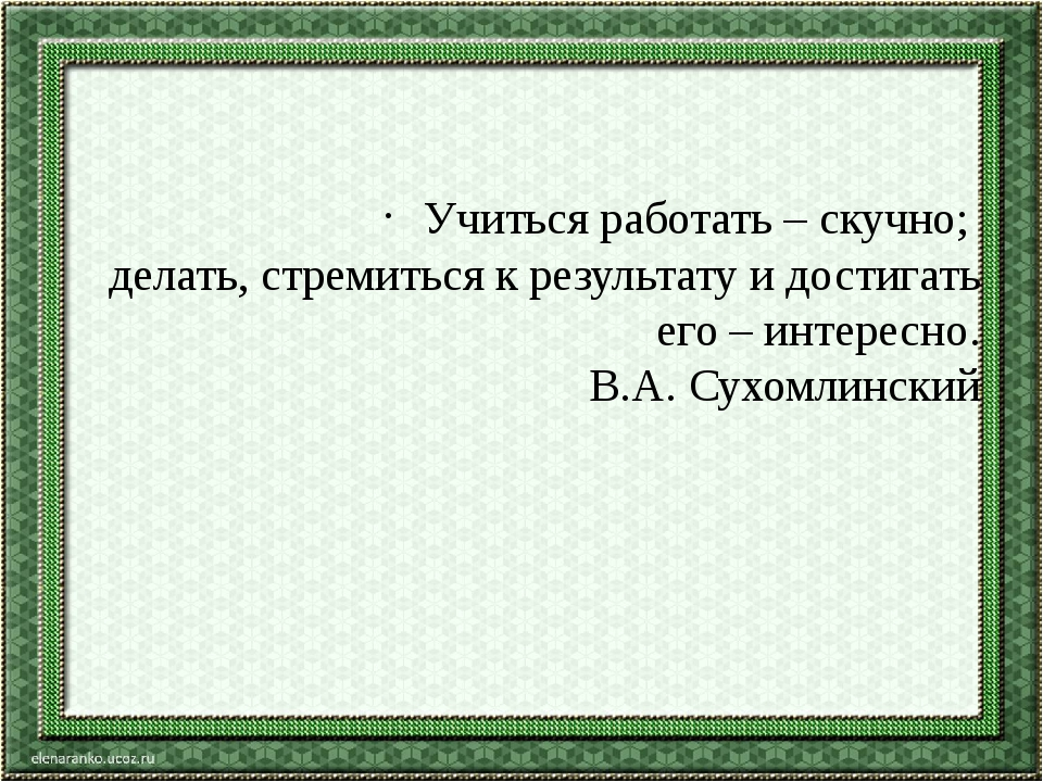 Учиться работать – скучно; делать, стремиться к результату и достигать его –...