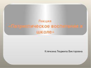 Лекция «Патриотическое воспитание в школе» Клячкина Людмила Викторовна