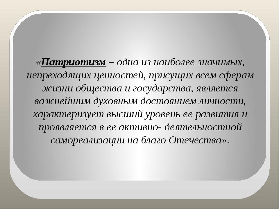 «Патриотизм – одна из наиболее значимых, непреходящих ценностей, присущих вс...