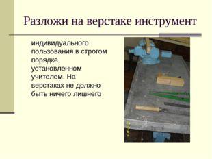 Разложи на верстаке инструмент индивидуального пользования в строгом порядке