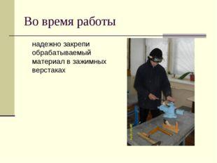 Во время работы надежно закрепи обрабатываемый материал в зажимных верстаках