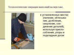 Технологические операции выполняй на верстаке, в установленных местах (пилени