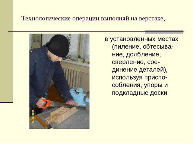 Технологические операции выполняй на верстаке, в установленных местах (пилени...
