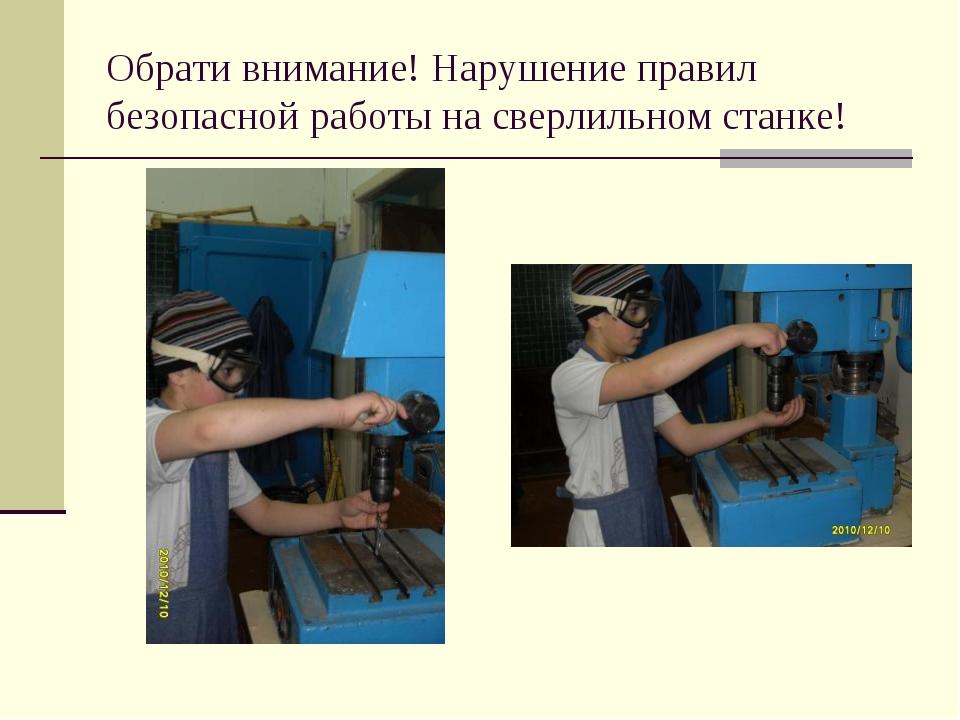 Обрати внимание! Нарушение правил безопасной работы на сверлильном станке!