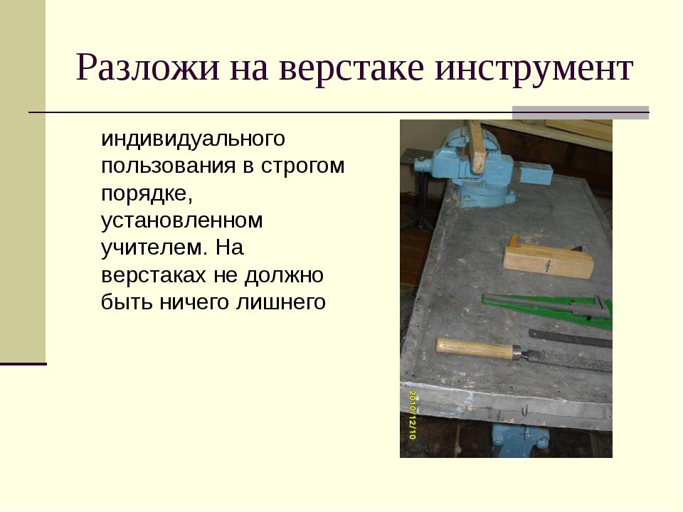 Разложи на верстаке инструмент индивидуального пользования в строгом порядке...