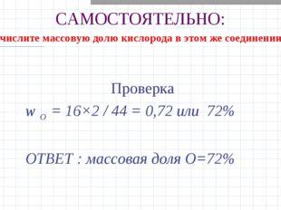САМОСТОЯТЕЛЬНО: Проверка w О = 16×2 / 44 = 0,72 или 72% ОТВЕТ : массовая доля
