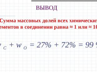 ВЫВОД Сумма массовых долей всех химических элементов в соединении равна ≈ 1 и