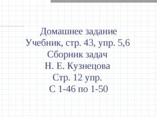 Домашнее задание Учебник, стр. 43, упр. 5,6 Сборник задач Н. Е. Кузнецова Стр