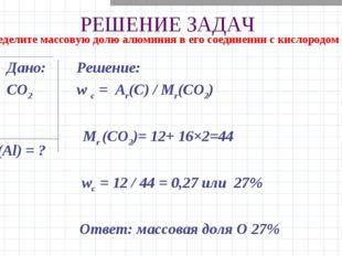 РЕШЕНИЕ ЗАДАЧ Дано: Решение: CO2 w c = Ar(C) / Mr(CO2) Mr (CO2)= 12+ 16×2=44
