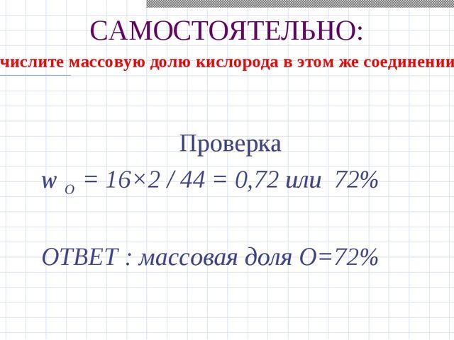 САМОСТОЯТЕЛЬНО: Проверка w О = 16×2 / 44 = 0,72 или 72% ОТВЕТ : массовая доля...