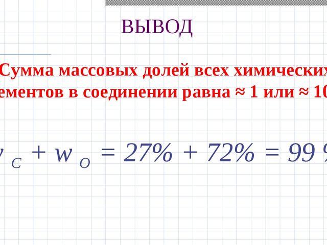 ВЫВОД Сумма массовых долей всех химических элементов в соединении равна ≈ 1 и...