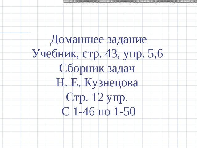 Домашнее задание Учебник, стр. 43, упр. 5,6 Сборник задач Н. Е. Кузнецова Стр...