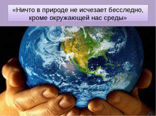 «Ничто в природе не исчезает бесследно, кроме окружающей нас среды»