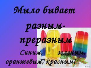 Мыло бывает разным-преразным Синим, зеленым, оранжевым, красным!.. Но не пойм