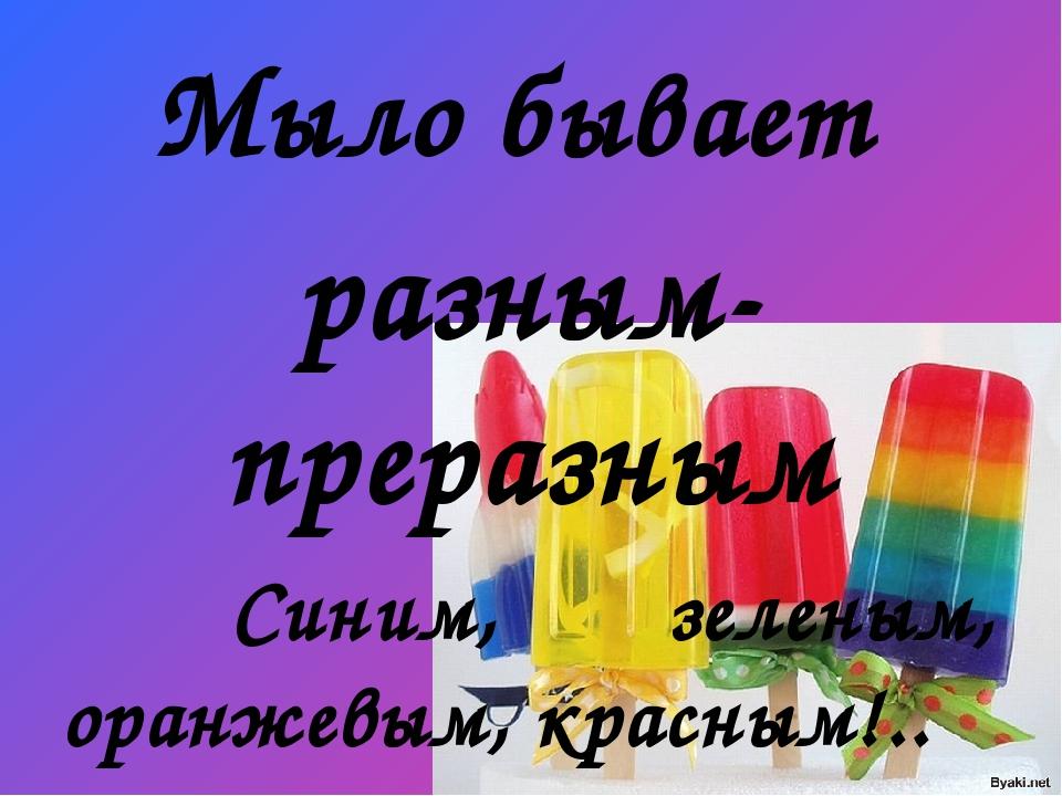 Мыло бывает разным-преразным Синим, зеленым, оранжевым, красным!.. Но не пойм...