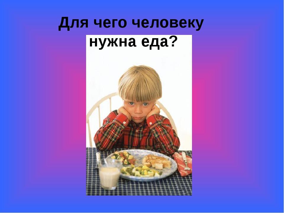Для чего человеку нужна еда?