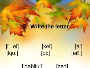 2. Write the letter [ʤei] [kei] [a:] [kju:] [di:] [eiʧ] ['dablju:] [zed] [ek