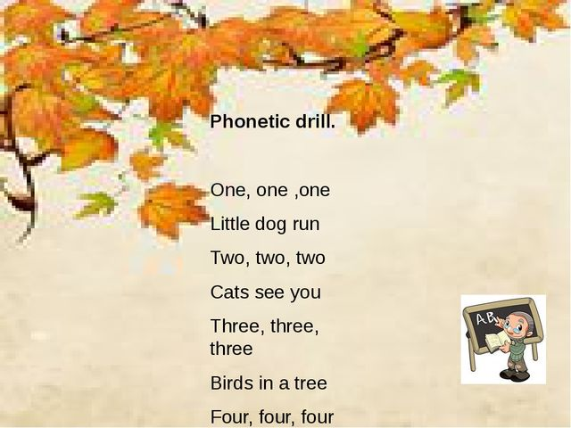 Phonetic drill. One, one ,one Little dog run Two, two, two Cats see you Thre...