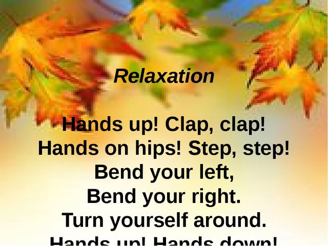 Relaxation Hands up! Clap, clap! Hands on hips! Step, step! Bend your left, B...