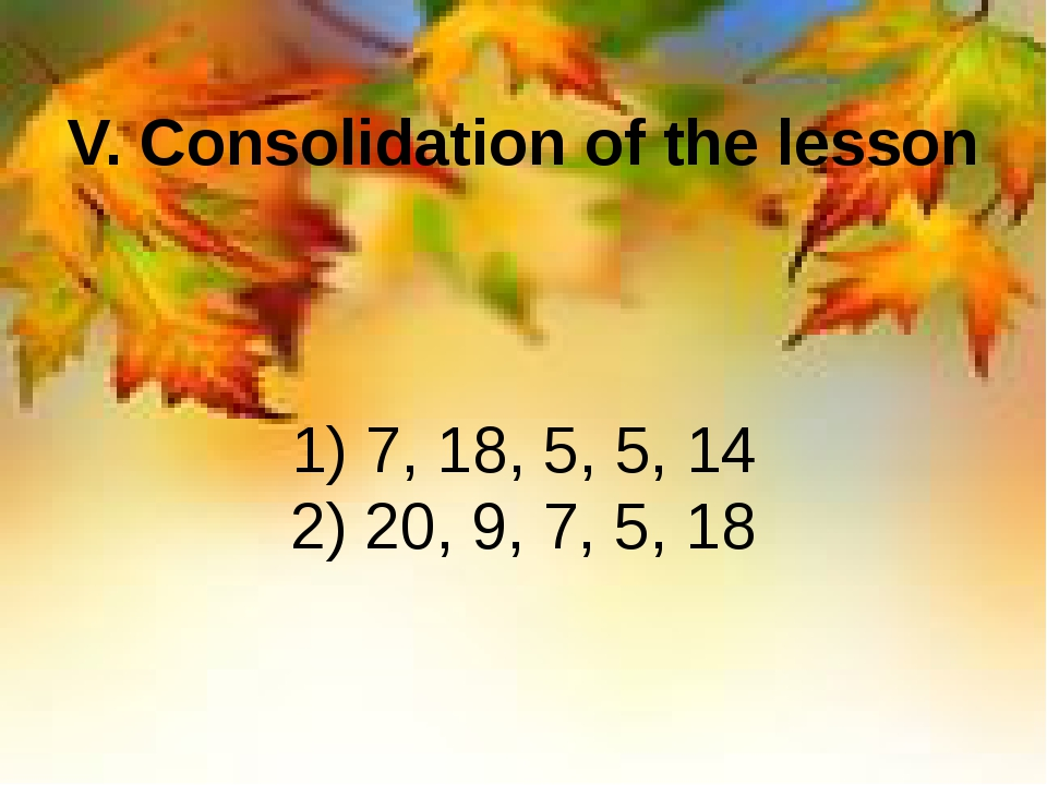 V. Consolidation of the lesson 1) 7, 18, 5, 5, 14         2) 20, 9, 7, 5, 18