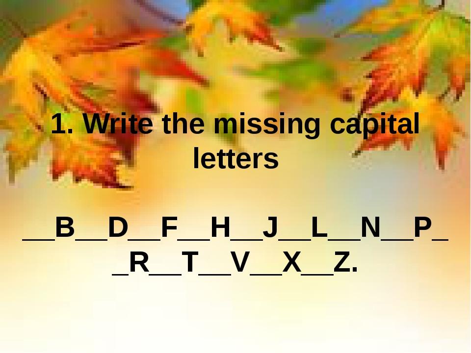 1. Write the missing capital letters __B__D__F__H__J__L__N__P__R__T__V__X__Z.