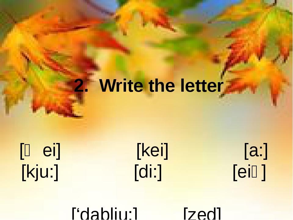 2. Write the letter [ʤei] [kei] [a:] [kju:] [di:] [eiʧ] ['dablju:] [zed] [ek...
