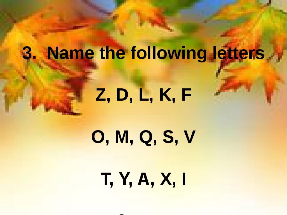 3. Name the following letters Z, D, L, K, F O, M, Q, S, V T, Y, A, X, I B, G,...