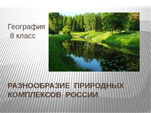 РАЗНООБРАЗИЕ ПРИРОДНЫХ КОМПЛЕКСОВ РОССИИ География 8 класс
