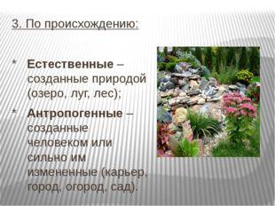 3. По происхождению: * Естественные – созданные природой (озеро, луг, лес); *