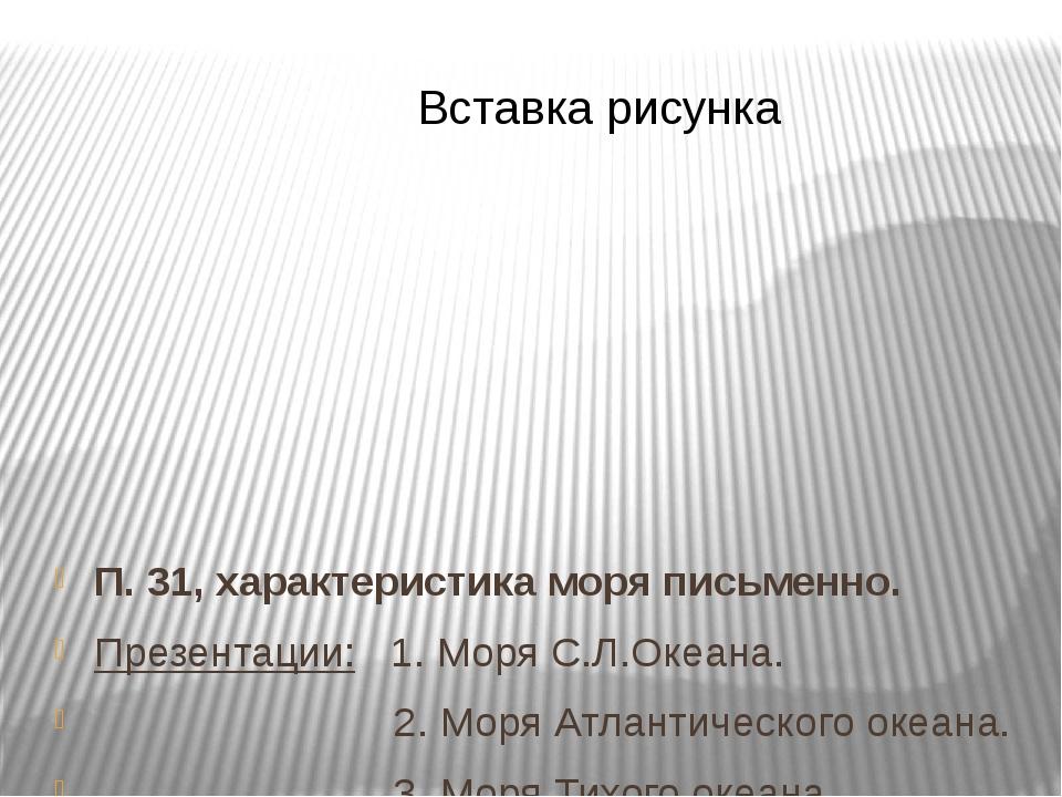 П. 31, характеристика моря письменно. Презентации: 1. Моря С.Л.Океана. 2. Мор...