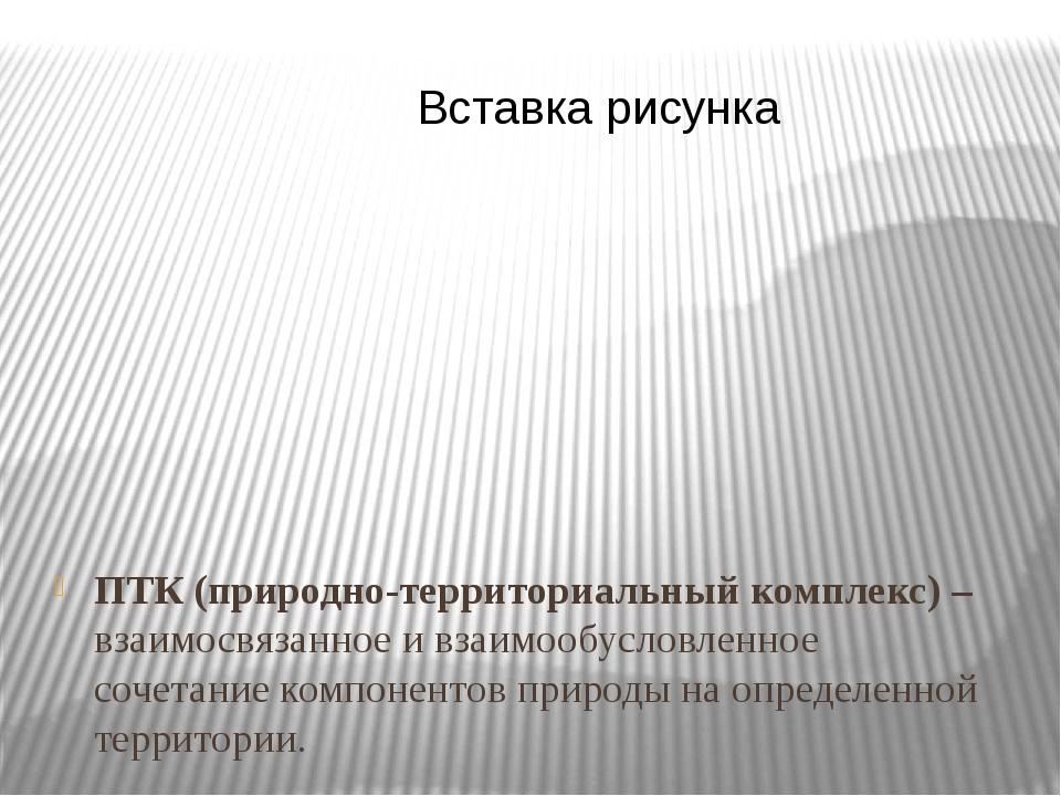 ПТК (природно-территориальный комплекс) – взаимосвязанное и взаимообусловленн...