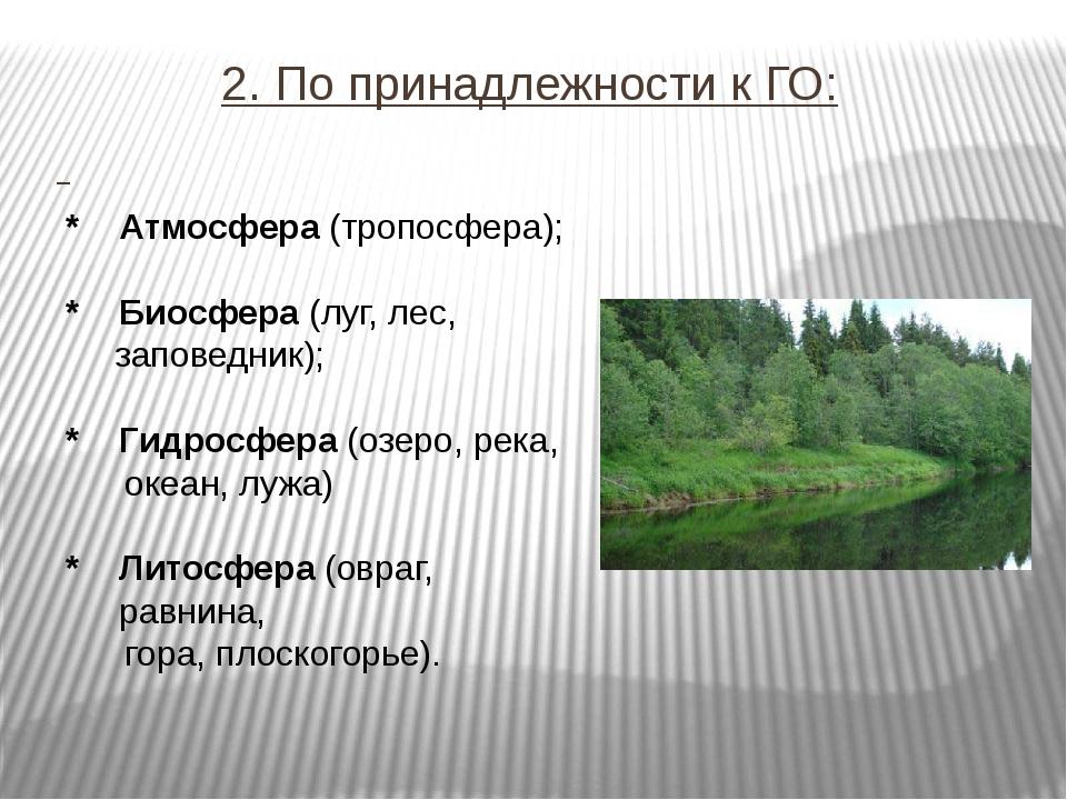 2. По принадлежности к ГО: * Атмосфера (тропосфера); * Биосфера (луг, лес, за...