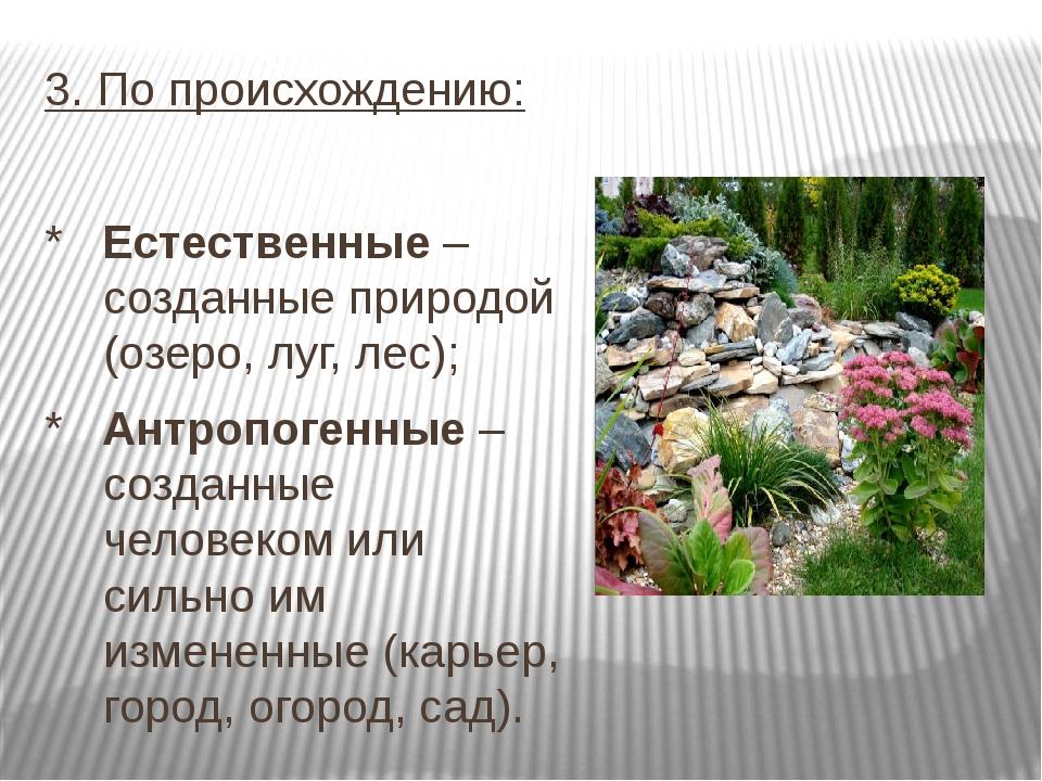 3. По происхождению: * Естественные – созданные природой (озеро, луг, лес); *...