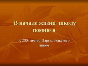 В начале жизни школу помню я К 200- летию Царскосельского лицея