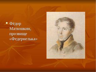 Фёдор Матюшкин, прозвище «Федернелька»