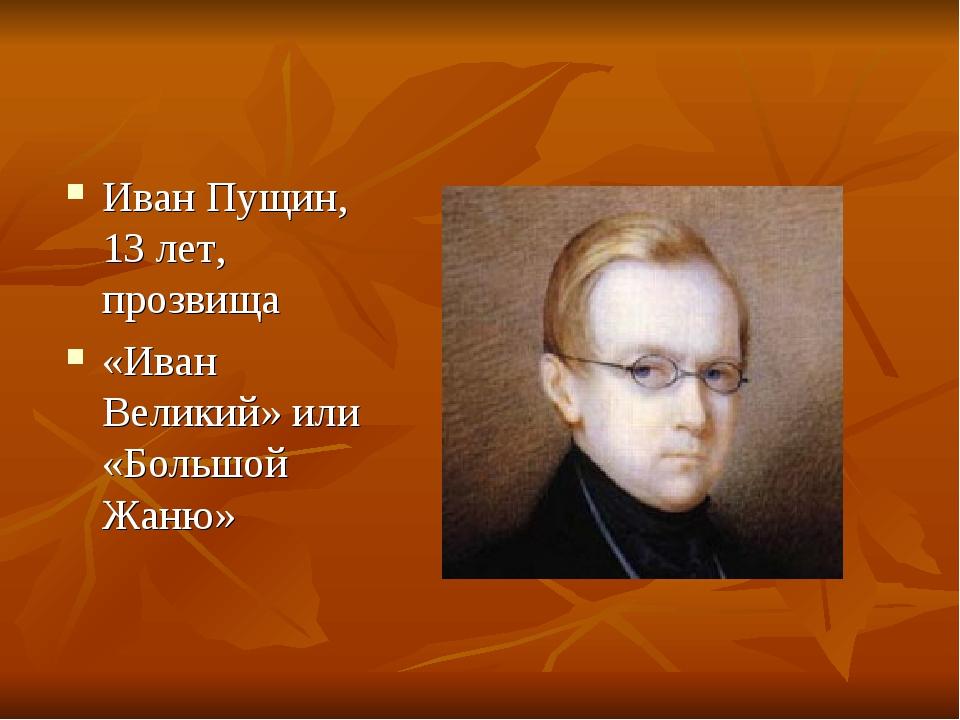Иван Пущин, 13 лет, прозвища «Иван Великий» или «Большой Жаню»