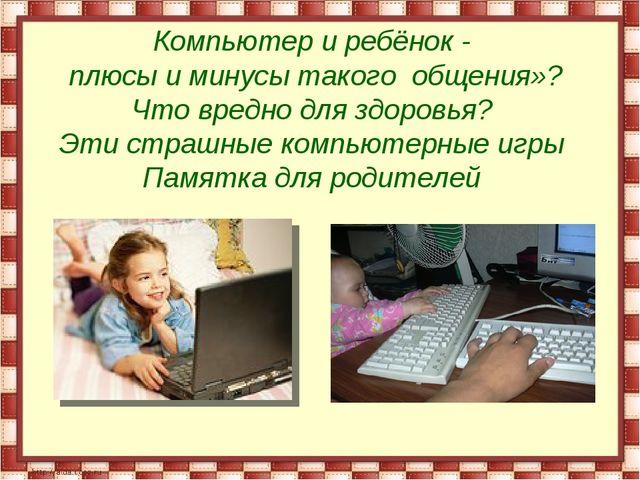 Компьютер и ребёнок - плюсы и минусы такого общения»? Что вредно для здоровья...