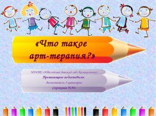 «Что такое арт-терапия?» МДОБУ «Юбилейный детский сад «Колокольчик» Презентац