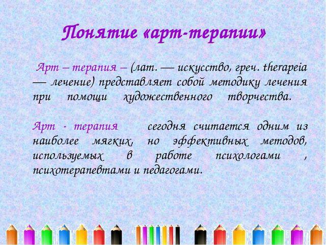 Понятие «арт-терапии» Арт – терапия – (лат. — искусство, греч. therapeia — ле...