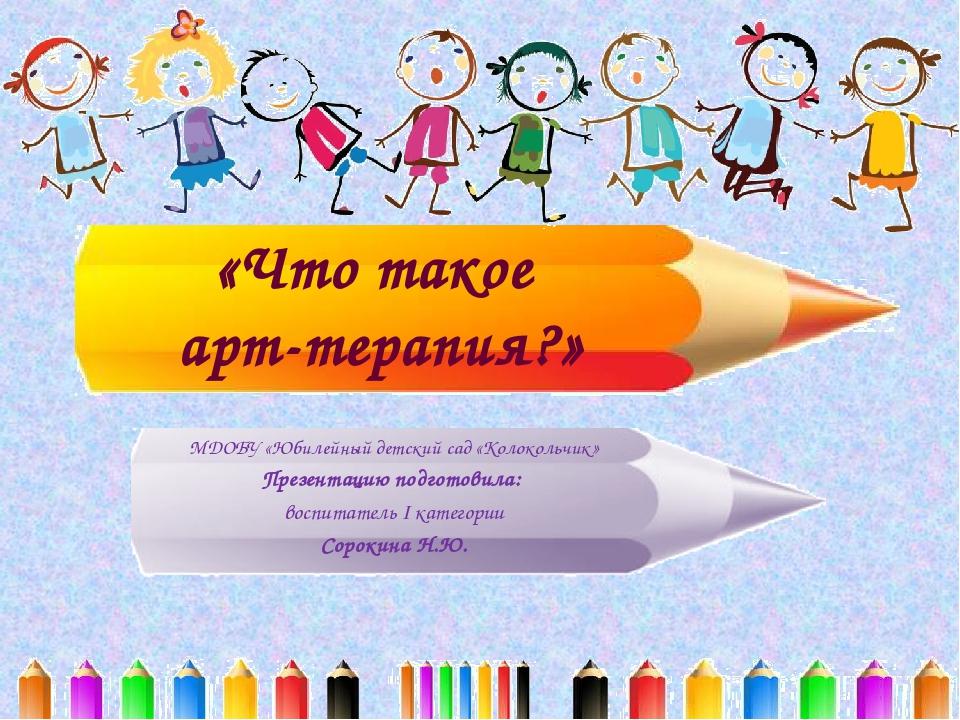 «Что такое арт-терапия?» МДОБУ «Юбилейный детский сад «Колокольчик» Презентац...