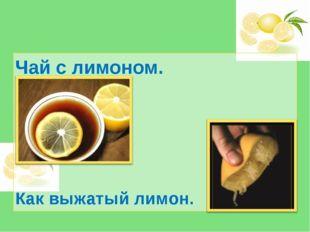 Чай с лимоном. Как выжатый лимон.