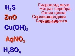 H2S H2SO4 ZnO Cu(OH)2 AgNO3 Серная кислота Сероводородная кислота Оксид цинка