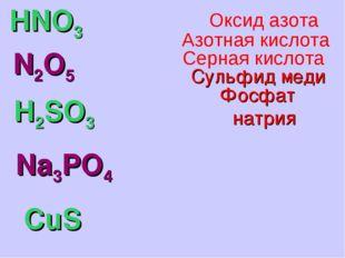HNO3 N2O5 H2SO3 Na3PO4 CuS Фосфат натрия Сульфид меди Серная кислота Азотная